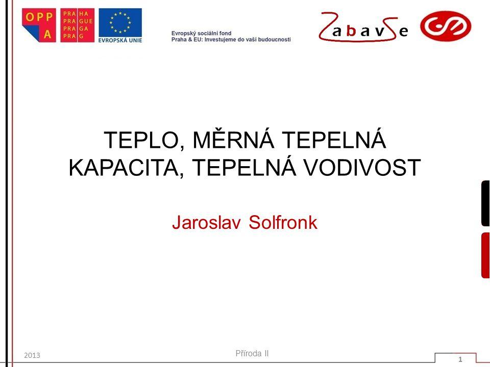 TEPLO, MĚRNÁ TEPELNÁ KAPACITA, TEPELNÁ VODIVOST Jaroslav Solfronk 2013 Příroda II 1