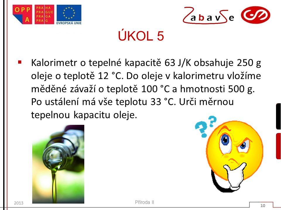 ÚKOL 5  Kalorimetr o tepelné kapacitě 63 J/K obsahuje 250 g oleje o teplotě 12 °C.