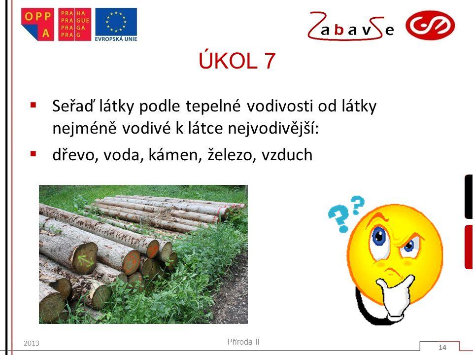 ÚKOL 7  Seřaď látky podle tepelné vodivosti od látky nejméně vodivé k látce nejvodivější:  dřevo, voda, kámen, železo, vzduch Příroda II 14 2013