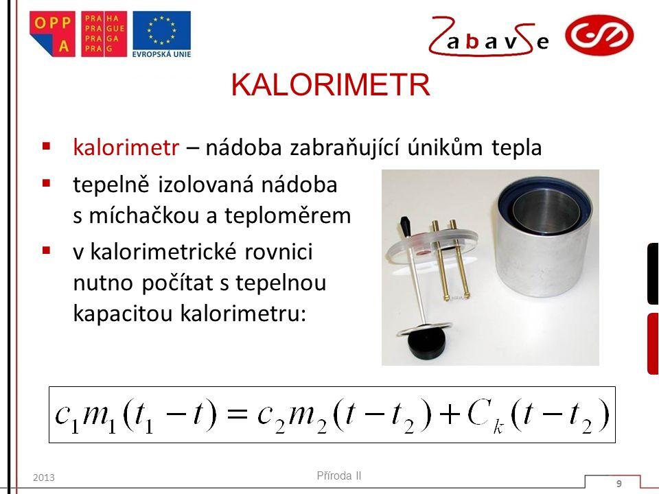 KALORIMETR  kalorimetr – nádoba zabraňující únikům tepla  tepelně izolovaná nádoba s míchačkou a teploměrem  v kalorimetrické rovnici nutno počítat s tepelnou kapacitou kalorimetru: Příroda II 9 2013