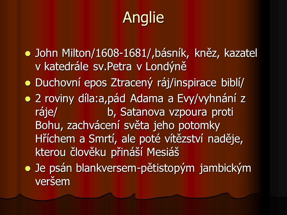 Anglie John Milton/1608-1681/,básník, kněz, kazatel v katedrále sv.Petra v Londýně John Milton/1608-1681/,básník, kněz, kazatel v katedrále sv.Petra v Londýně Duchovní epos Ztracený ráj/inspirace biblí/ Duchovní epos Ztracený ráj/inspirace biblí/ 2 roviny díla:a,pád Adama a Evy/vyhnání z ráje/ b, Satanova vzpoura proti Bohu, zachvácení světa jeho potomky Hříchem a Smrtí, ale poté vítězství naděje, kterou člověku přináší Mesiáš 2 roviny díla:a,pád Adama a Evy/vyhnání z ráje/ b, Satanova vzpoura proti Bohu, zachvácení světa jeho potomky Hříchem a Smrtí, ale poté vítězství naděje, kterou člověku přináší Mesiáš Je psán blankversem-pětistopým jambickým veršem Je psán blankversem-pětistopým jambickým veršem
