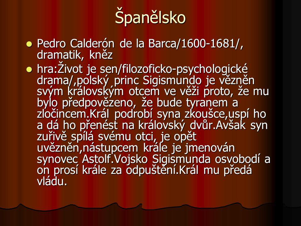 Španělsko Pedro Calderón de la Barca/1600-1681/, dramatik, kněz Pedro Calderón de la Barca/1600-1681/, dramatik, kněz hra:Život je sen/filozoficko-psychologické drama/,polský princ Sigismundo je vězněn svým královským otcem ve věži proto, že mu bylo předpovězeno, že bude tyranem a zločincem.Král podrobí syna zkoušce,uspí ho a dá ho přenést na královský dvůr.Avšak syn zuřivě spílá svému otci, je opět uvězněn,nástupcem krále je jmenován synovec Astolf.Vojsko Sigismunda osvobodí a on prosí krále za odpuštění.Král mu předá vládu.