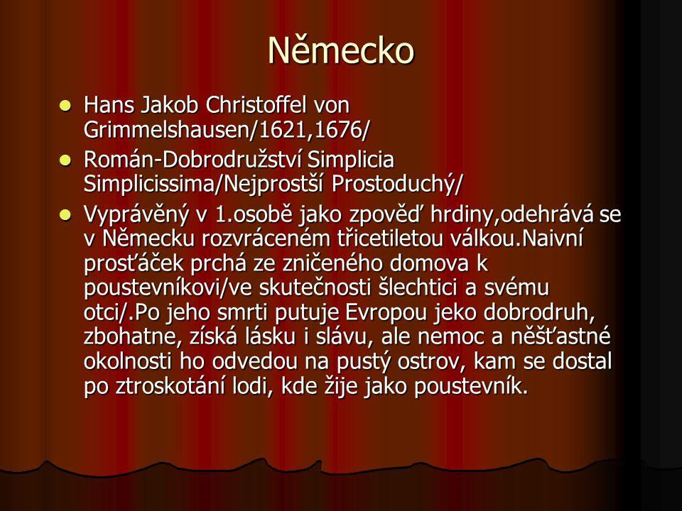 Německo Hans Jakob Christoffel von Grimmelshausen/1621,1676/ Hans Jakob Christoffel von Grimmelshausen/1621,1676/ Román-Dobrodružství Simplicia Simplicissima/Nejprostší Prostoduchý/ Román-Dobrodružství Simplicia Simplicissima/Nejprostší Prostoduchý/ Vyprávěný v 1.osobě jako zpověď hrdiny,odehrává se v Německu rozvráceném třicetiletou válkou.Naivní prosťáček prchá ze zničeného domova k poustevníkovi/ve skutečnosti šlechtici a svému otci/.Po jeho smrti putuje Evropou jeko dobrodruh, zbohatne, získá lásku i slávu, ale nemoc a něšťastné okolnosti ho odvedou na pustý ostrov, kam se dostal po ztroskotání lodi, kde žije jako poustevník.