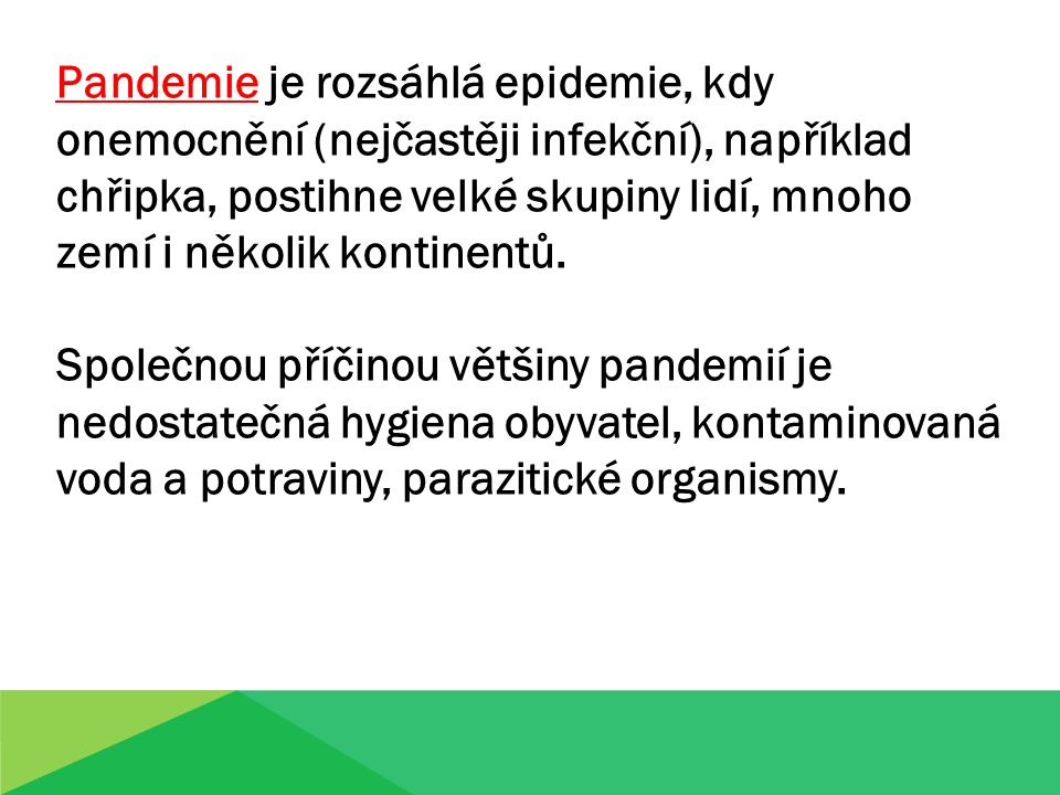 Pandemie je rozsáhlá epidemie, kdy onemocnění (nejčastěji infekční), například chřipka, postihne velké skupiny lidí, mnoho zemí i několik kontinentů.
