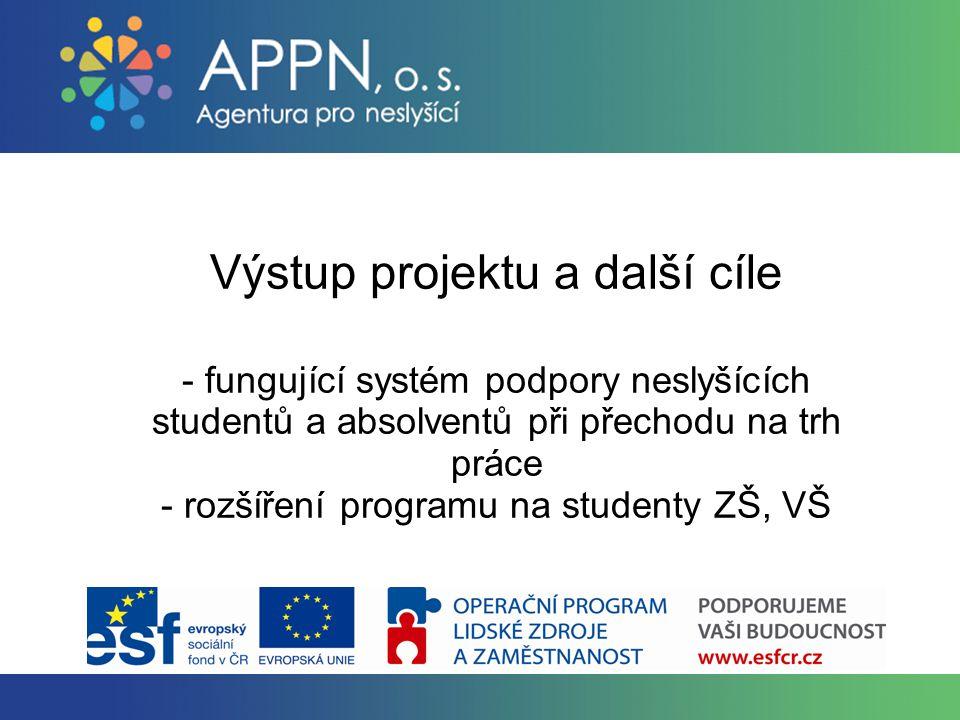 Výstup projektu a další cíle - fungující systém podpory neslyšících studentů a absolventů při přechodu na trh práce - rozšíření programu na studenty ZŠ, VŠ
