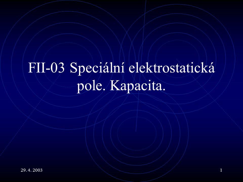 29. 4. 20031 FII-03 Speciální elektrostatická pole. Kapacita.