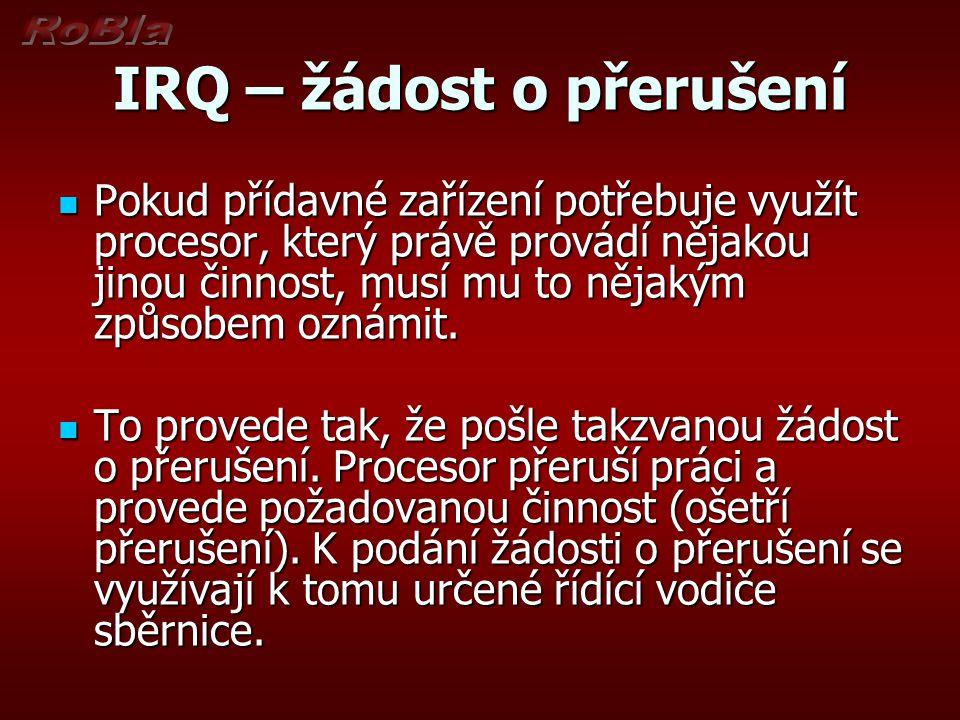 IRQ – žádost o přerušení Pokud přídavné zařízení potřebuje využít procesor, který právě provádí nějakou jinou činnost, musí mu to nějakým způsobem oznámit.