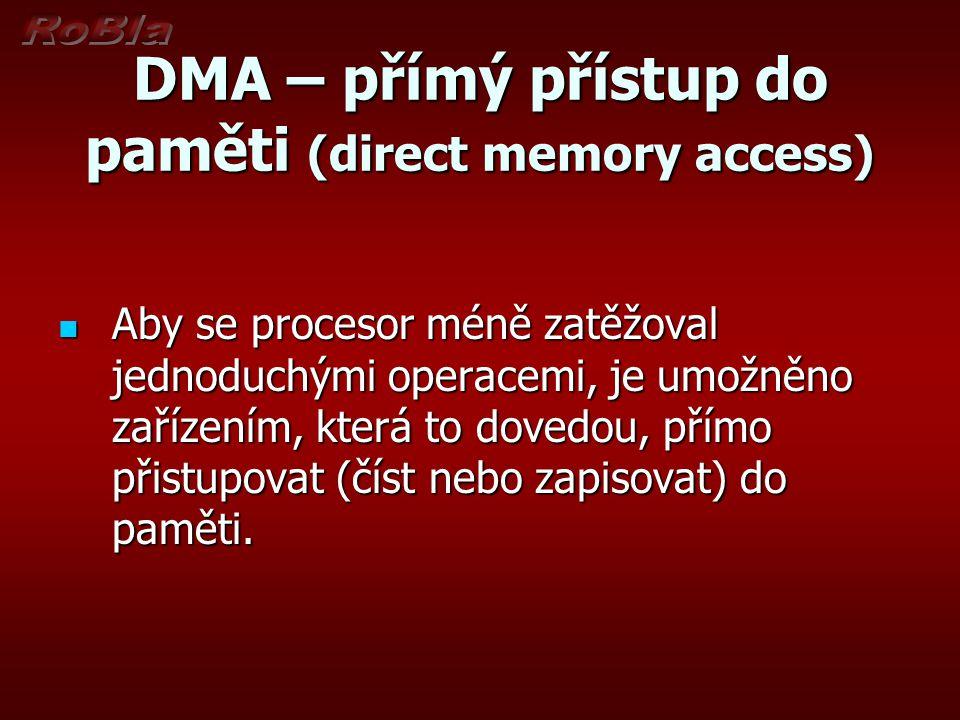 DMA – přímý přístup do paměti (direct memory access) Aby se procesor méně zatěžoval jednoduchými operacemi, je umožněno zařízením, která to dovedou, přímo přistupovat (číst nebo zapisovat) do paměti.