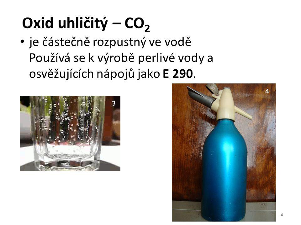 Oxid uhličitý – CO 2 4 je částečně rozpustný ve vodě Používá se k výrobě perlivé vody a osvěžujících nápojů jako E 290. 3 4