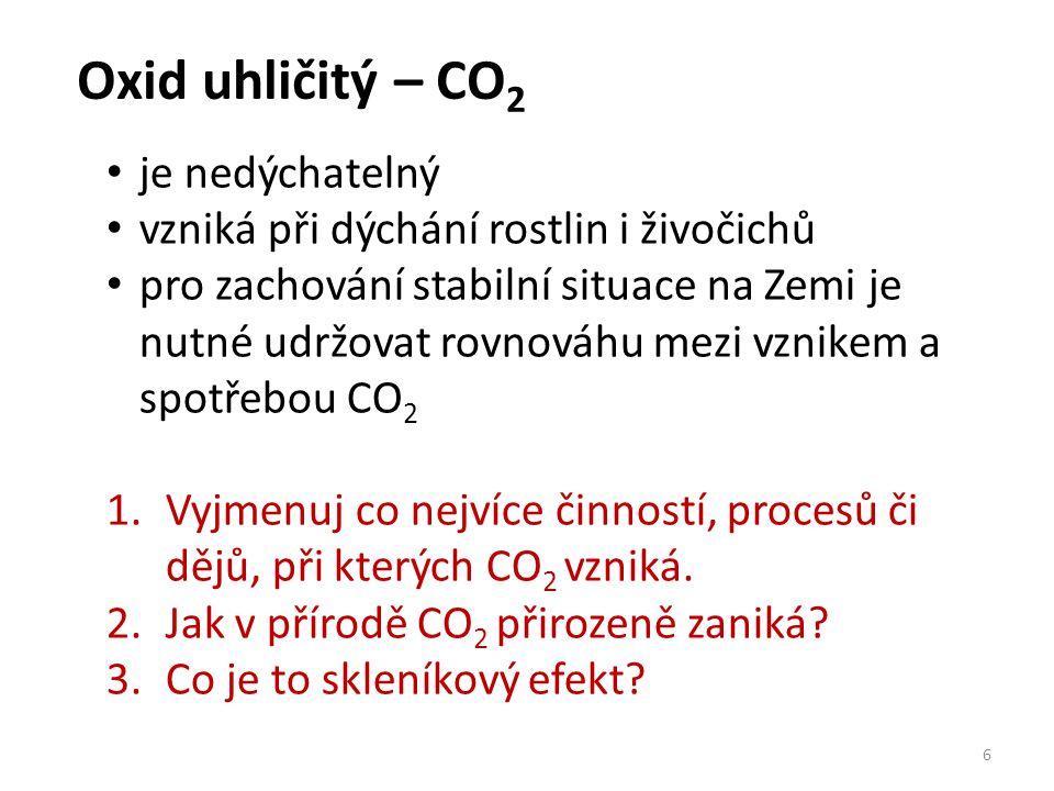 Oxid uhličitý – CO 2 6 je nedýchatelný vzniká při dýchání rostlin i živočichů pro zachování stabilní situace na Zemi je nutné udržovat rovnováhu mezi vznikem a spotřebou CO 2 1.Vyjmenuj co nejvíce činností, procesů či dějů, při kterých CO 2 vzniká.