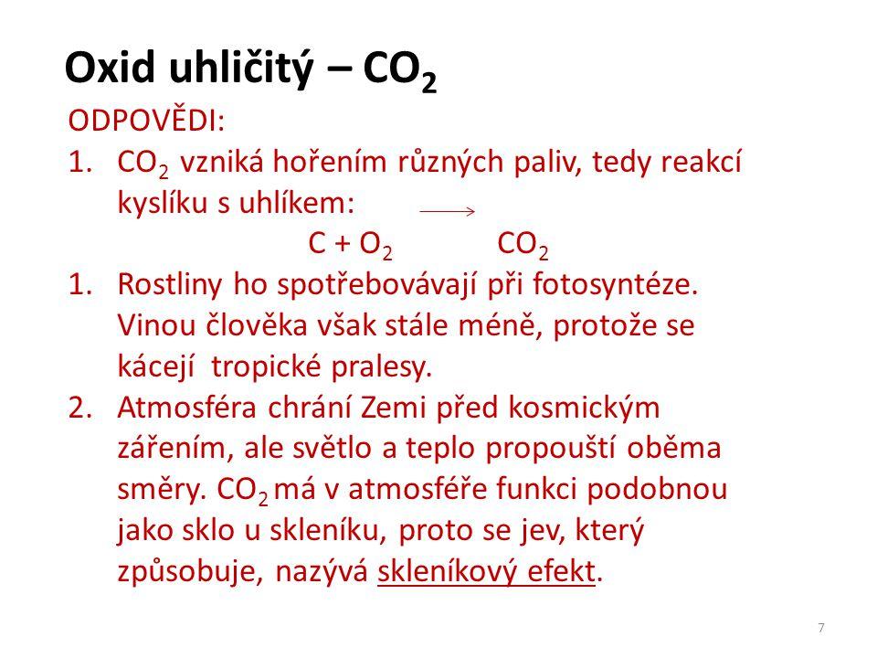 Oxid uhličitý – CO 2 7 ODPOVĚDI: 1.CO 2 vzniká hořením různých paliv, tedy reakcí kyslíku s uhlíkem: C + O 2 CO 2 1.Rostliny ho spotřebovávají při fot
