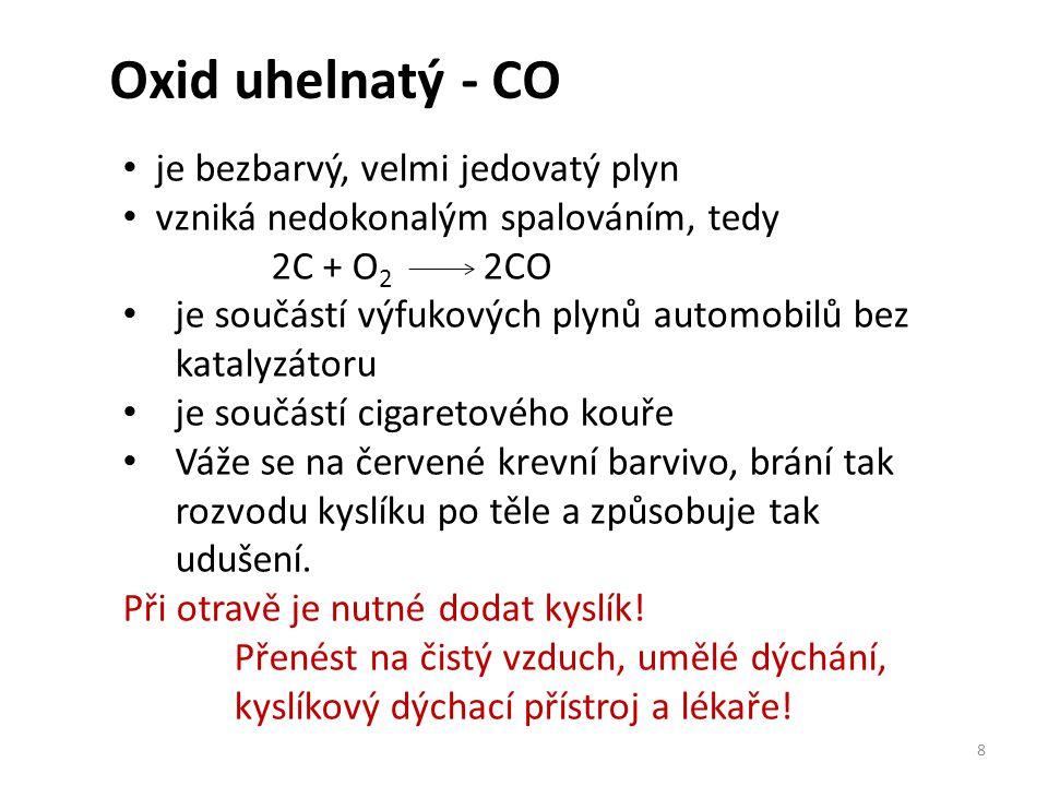 Oxid uhelnatý - CO 8 je bezbarvý, velmi jedovatý plyn vzniká nedokonalým spalováním, tedy 2C + O 2 2CO je součástí výfukových plynů automobilů bez katalyzátoru je součástí cigaretového kouře Váže se na červené krevní barvivo, brání tak rozvodu kyslíku po těle a způsobuje tak udušení.