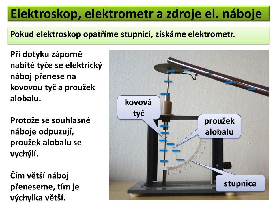 Elektroskop, elektrometr a zdroje el. náboje Pokud elektroskop opatříme stupnicí, získáme elektrometr. Pokud elektroskop opatříme stupnicí, získáme el