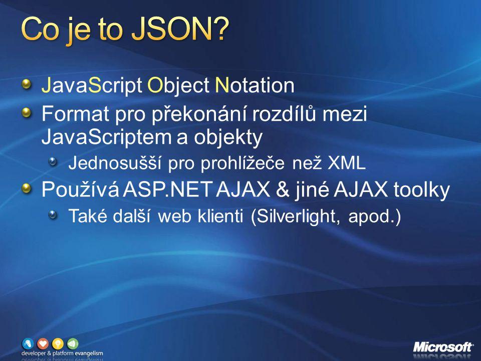 JavaScript Object Notation Format pro překonání rozdílů mezi JavaScriptem a objekty Jednosušší pro prohlížeče než XML Používá ASP.NET AJAX & jiné AJAX toolky Také další web klienti (Silverlight, apod.)