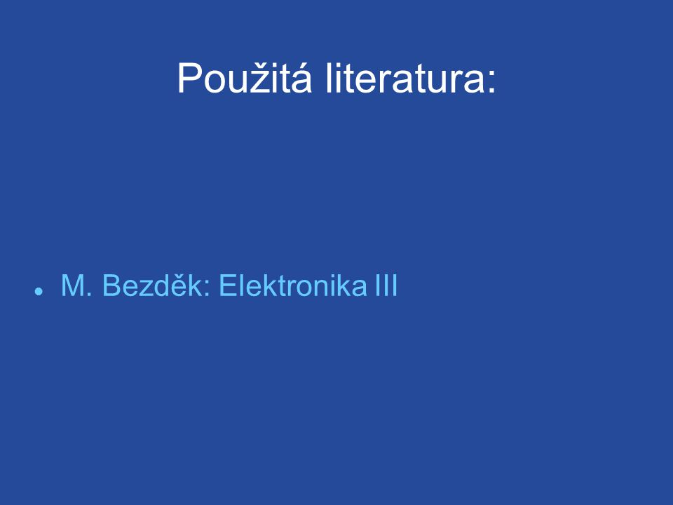 Použitá literatura: M. Bezděk: Elektronika III