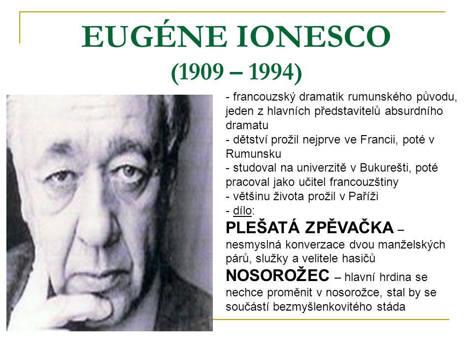 EUGÉNE IONESCO (1909 – 1994) - francouzský dramatik rumunského původu, jeden z hlavních představitelů absurdního dramatu - dětství prožil nejprve ve Francii, poté v Rumunsku - studoval na univerzitě v Bukurešti, poté pracoval jako učitel francouzštiny - většinu života prožil v Paříži - d- dílo: PLEŠATÁ ZPĚVAČKA – nesmyslná konverzace dvou manželských párů, služky a velitele hasičů NOSOROŽEC – hlavní hrdina se nechce proměnit v nosorožce, stal by se součástí bezmyšlenkovitého stáda