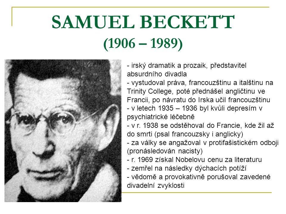 SAMUEL BECKETT (1906 – 1989) - irský dramatik a prozaik, představitel absurdního divadla - vystudoval práva, francouzštinu a italštinu na Trinity College, poté přednášel angličtinu ve Francii, po návratu do Irska učil francouzštinu letech 1935 – 1936 byl kvůli depresím v psychiatrické léčebně r.