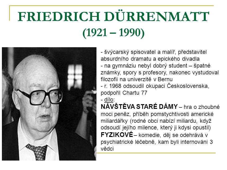 FRIEDRICH DÜRRENMATT (1921 – 1990) - švýcarský spisovatel a malíř, představitel absurdního dramatu a epického divadla - na gymnáziu nebyl dobrý student – špatné známky, spory s profesory, nakonec vystudoval filozofii na univerzitě v Bernu - r.