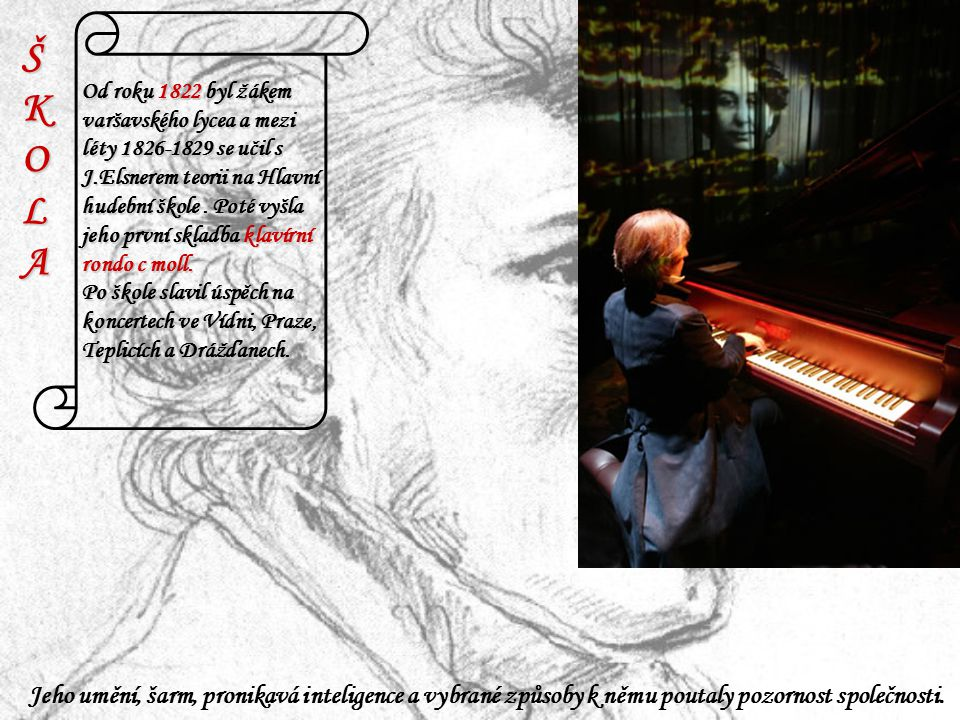 ŠKOLAŠKOLAŠKOLAŠKOLA Od roku 1822 byl žákem varšavského lycea a mezi léty 1826-1829 se učil s J.Elsnerem teorii na Hlavní hudební škole. Poté vyšla je