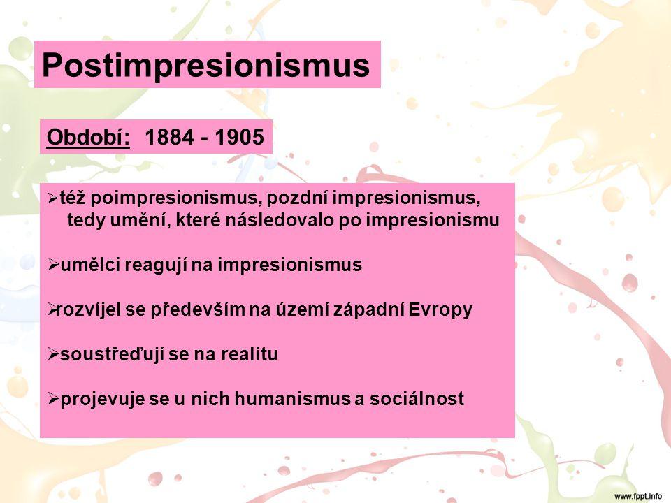 Období: 1884 - 1905  též poimpresionismus, pozdní impresionismus, tedy umění, které následovalo po impresionismu  umělci reagují na impresionismus  rozvíjel se především na území západní Evropy  soustřeďují se na realitu  projevuje se u nich humanismus a sociálnost