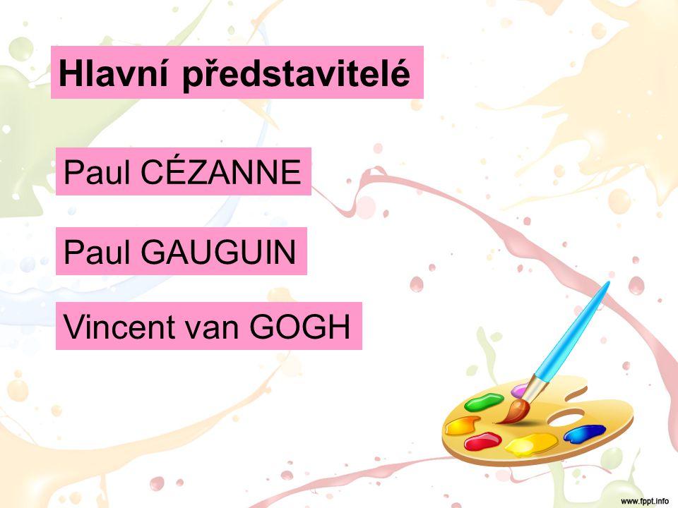 Hlavní představitelé Paul CÉZANNE Paul GAUGUIN Vincent van GOGH