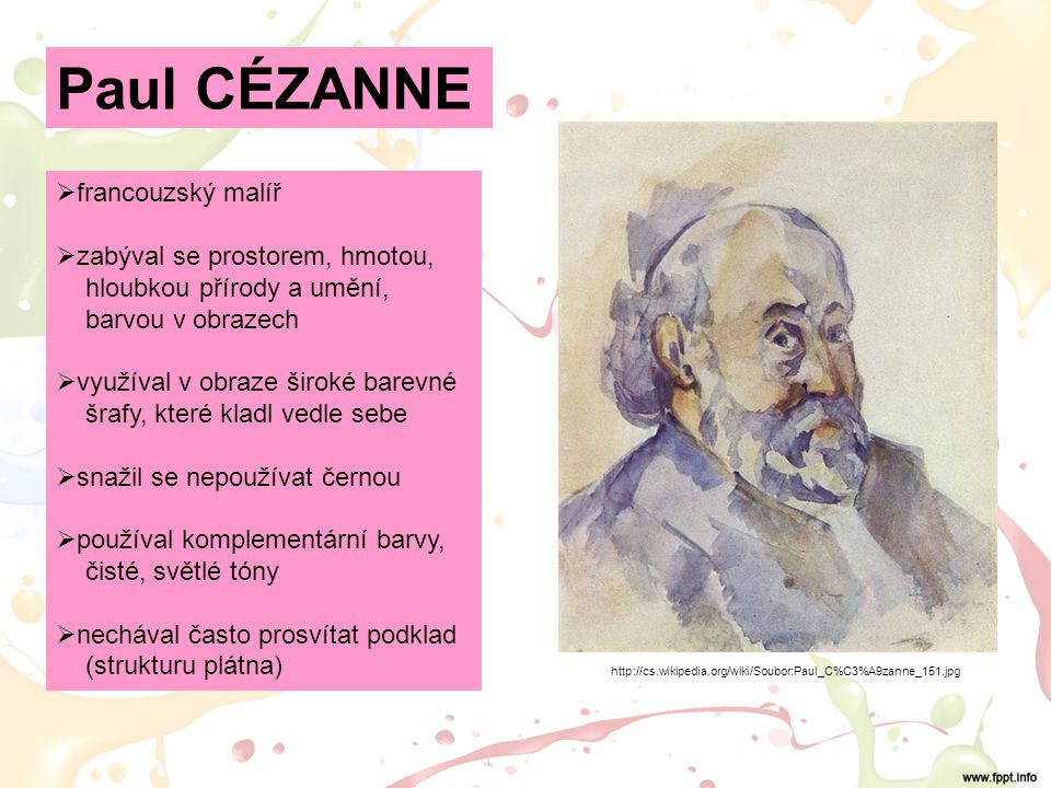 Paul CÉZANNE http://cs.wikipedia.org/wiki/Soubor:Paul_C%C3%A9zanne_151.jpg  francouzský malíř  zabýval se prostorem, hmotou, hloubkou přírody a umění, barvou v obrazech  využíval v obraze široké barevné šrafy, které kladl vedle sebe  snažil se nepoužívat černou  používal komplementární barvy, čisté, světlé tóny  nechával často prosvítat podklad (strukturu plátna)