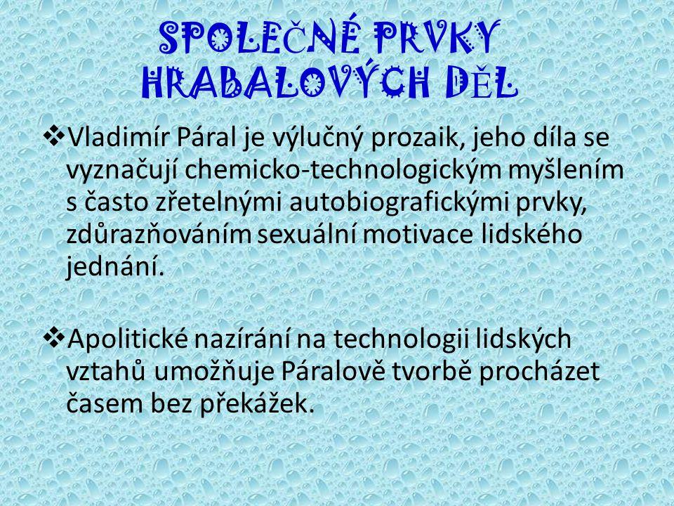 SPOLE Č NÉ PRVKY HRABALOVÝCH D Ě L  Vladimír Páral je výlučný prozaik, jeho díla se vyznačují chemicko-technologickým myšlením s často zřetelnými autobiografickými prvky, zdůrazňováním sexuální motivace lidského jednání.