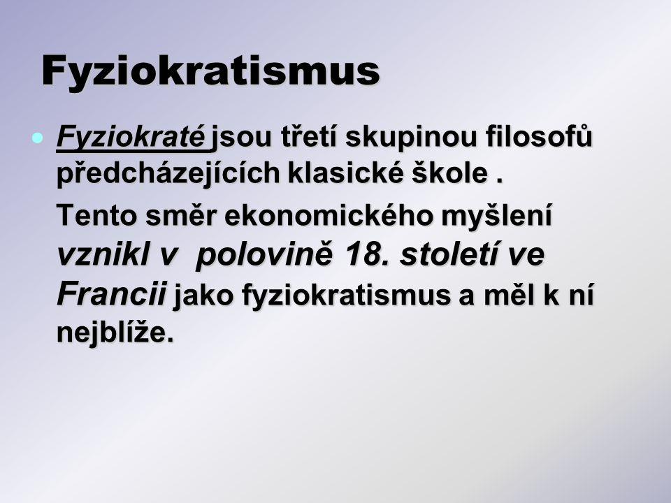Fyziokratismus  Fyziokraté jsou třetí skupinou filosofů předcházejících klasické škole. Tento směr ekonomického myšlení vznikl v polovině 18. století