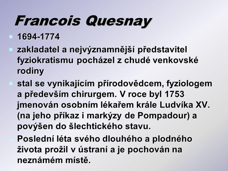 Francois Quesnay  1694-1774  zakladatel a nejvýznamnější představitel fyziokratismu pocházel z chudé venkovské rodiny  stal se vynikajícím přírodov
