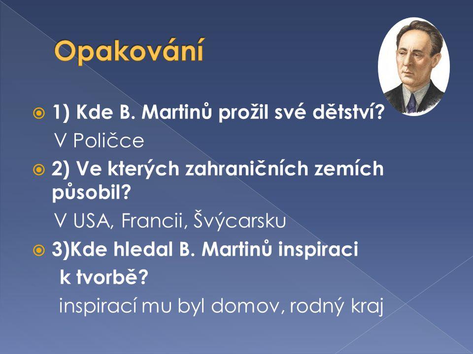  1) Kde B.Martinů prožil své dětství. V Poličce  2) Ve kterých zahraničních zemích působil.