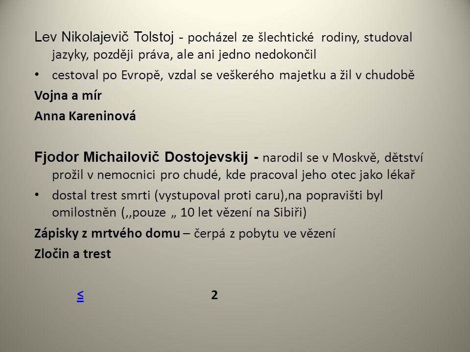 """Lev Nikolajevič Tolstoj - pocházel ze šlechtické rodiny, studoval jazyky, později práva, ale ani jedno nedokončil cestoval po Evropě, vzdal se veškerého majetku a žil v chudobě Vojna a mír Anna Kareninová Fjodor Michailovič Dostojevskij - narodil se v Moskvě, dětství prožil v nemocnici pro chudé, kde pracoval jeho otec jako lékař dostal trest smrti (vystupoval proti caru),na popravišti byl omilostněn (,,pouze """" 10 let vězení na Sibiři) Zápisky z mrtvého domu – čerpá z pobytu ve vězení Zločin a trest ≤ 2≤"""