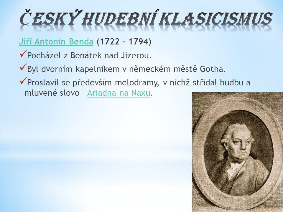 Jiří Antonín BendaJiří Antonín Benda (1722 – 1794) Pocházel z Benátek nad Jizerou. Byl dvorním kapelníkem v německém městě Gotha. Proslavil se předevš
