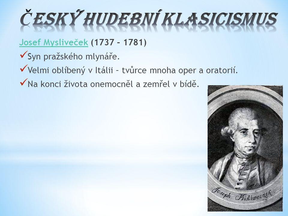 Josef MyslivečekJosef Mysliveček (1737 – 1781) Syn pražského mlynáře. Velmi oblíbený v Itálii – tvůrce mnoha oper a oratorií. Na konci života onemocně