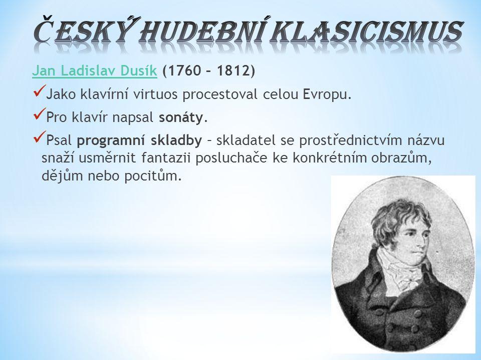 Jan Ladislav DusíkJan Ladislav Dusík (1760 – 1812) Jako klavírní virtuos procestoval celou Evropu. Pro klavír napsal sonáty. Psal programní skladby –
