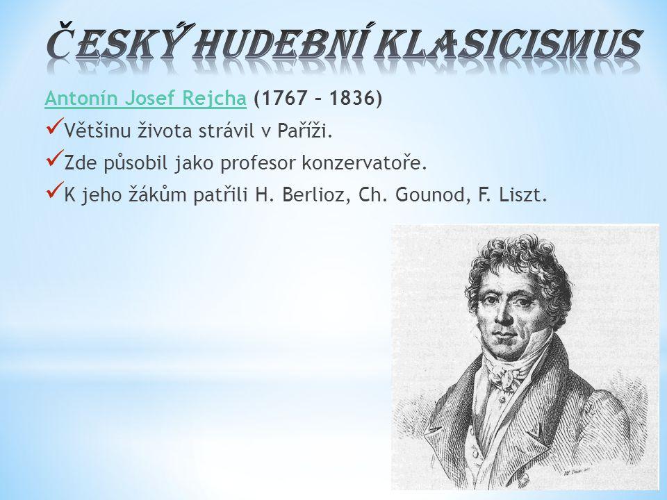 Antonín Josef RejchaAntonín Josef Rejcha (1767 – 1836) Většinu života strávil v Paříži. Zde působil jako profesor konzervatoře. K jeho žákům patřili H