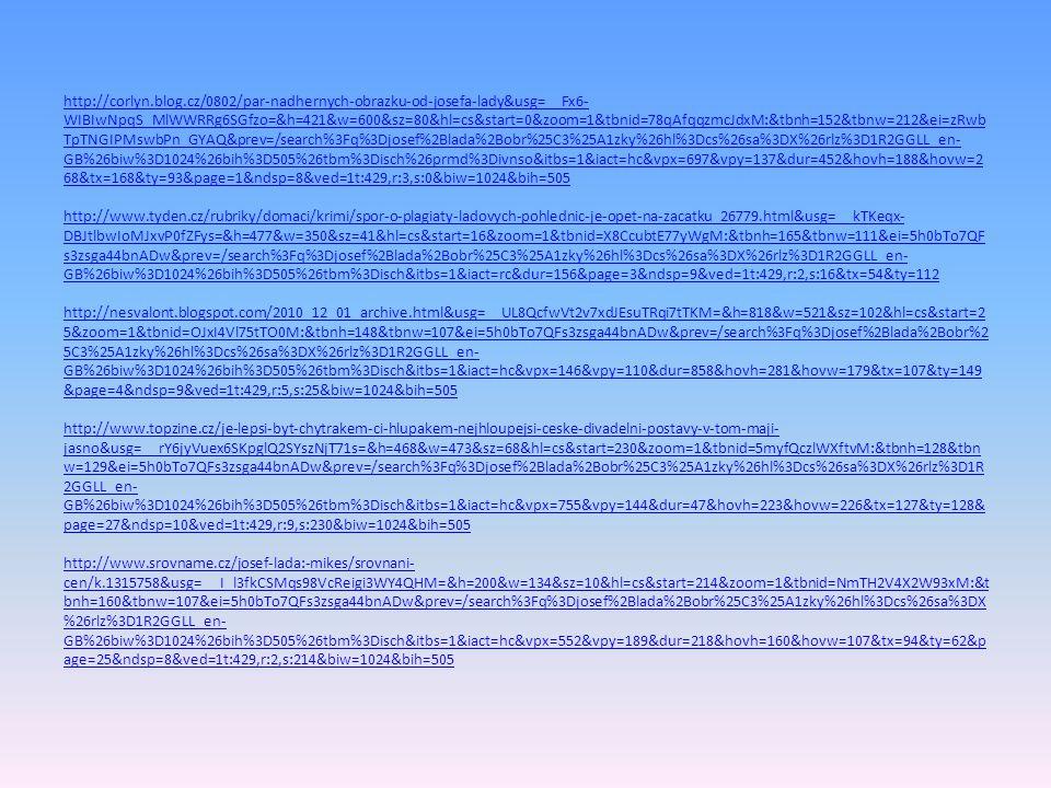 http://corlyn.blog.cz/0802/par-nadhernych-obrazku-od-josefa-lady&usg=__Fx6- WIBIwNpqS_MlWWRRg6SGfzo=&h=421&w=600&sz=80&hl=cs&start=0&zoom=1&tbnid=78qAfqqzmcJdxM:&tbnh=152&tbnw=212&ei=zRwb TpTNGIPMswbPn_GYAQ&prev=/search%3Fq%3Djosef%2Blada%2Bobr%25C3%25A1zky%26hl%3Dcs%26sa%3DX%26rlz%3D1R2GGLL_en- GB%26biw%3D1024%26bih%3D505%26tbm%3Disch%26prmd%3Divnso&itbs=1&iact=hc&vpx=697&vpy=137&dur=452&hovh=188&hovw=2 68&tx=168&ty=93&page=1&ndsp=8&ved=1t:429,r:3,s:0&biw=1024&bih=505 http://corlyn.blog.cz/0802/par-nadhernych-obrazku-od-josefa-lady&usg=__Fx6- WIBIwNpqS_MlWWRRg6SGfzo=&h=421&w=600&sz=80&hl=cs&start=0&zoom=1&tbnid=78qAfqqzmcJdxM:&tbnh=152&tbnw=212&ei=zRwb TpTNGIPMswbPn_GYAQ&prev=/search%3Fq%3Djosef%2Blada%2Bobr%25C3%25A1zky%26hl%3Dcs%26sa%3DX%26rlz%3D1R2GGLL_en- GB%26biw%3D1024%26bih%3D505%26tbm%3Disch%26prmd%3Divnso&itbs=1&iact=hc&vpx=697&vpy=137&dur=452&hovh=188&hovw=2 68&tx=168&ty=93&page=1&ndsp=8&ved=1t:429,r:3,s:0&biw=1024&bih=505 http://www.tyden.cz/rubriky/domaci/krimi/spor-o-plagiaty-ladovych-pohlednic-je-opet-na-zacatku_26779.html&usg=__kTKeqx- DBJtlbwIoMJxvP0fZFys=&h=477&w=350&sz=41&hl=cs&start=16&zoom=1&tbnid=X8CcubtE77yWgM:&tbnh=165&tbnw=111&ei=5h0bTo7QF s3zsga44bnADw&prev=/search%3Fq%3Djosef%2Blada%2Bobr%25C3%25A1zky%26hl%3Dcs%26sa%3DX%26rlz%3D1R2GGLL_en- GB%26biw%3D1024%26bih%3D505%26tbm%3Disch&itbs=1&iact=rc&dur=156&page=3&ndsp=9&ved=1t:429,r:2,s:16&tx=54&ty=112 http://nesvalont.blogspot.com/2010_12_01_archive.html&usg=__UL8QcfwVt2v7xdJEsuTRqi7tTKM=&h=818&w=521&sz=102&hl=cs&start=2 5&zoom=1&tbnid=OJxI4Vl75tTO0M:&tbnh=148&tbnw=107&ei=5h0bTo7QFs3zsga44bnADw&prev=/search%3Fq%3Djosef%2Blada%2Bobr%2 5C3%25A1zky%26hl%3Dcs%26sa%3DX%26rlz%3D1R2GGLL_en- GB%26biw%3D1024%26bih%3D505%26tbm%3Disch&itbs=1&iact=hc&vpx=146&vpy=110&dur=858&hovh=281&hovw=179&tx=107&ty=149 &page=4&ndsp=9&ved=1t:429,r:5,s:25&biw=1024&bih=505 http://www.topzine.cz/je-lepsi-byt-chytrakem-ci-hlupakem-nejhloupejsi-ceske-divadelni-postavy-v-tom-maji- jasno&usg=__rY6jyVuex6SKpglQ2SYszNjT71s=&h=4