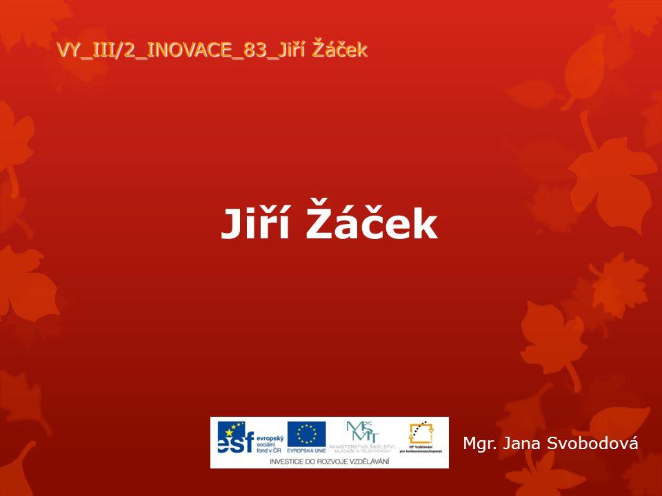 Jiří Žáček VY_III/2_INOVACE_83_Jiří Žáček Mgr. Jana Svobodová