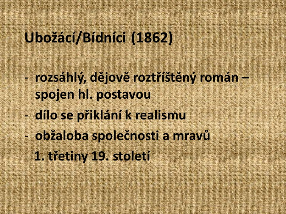 Ubožácí/Bídníci (1862) -rozsáhlý, dějově roztříštěný román – spojen hl. postavou -dílo se přiklání k realismu -obžaloba společnosti a mravů 1. třetiny