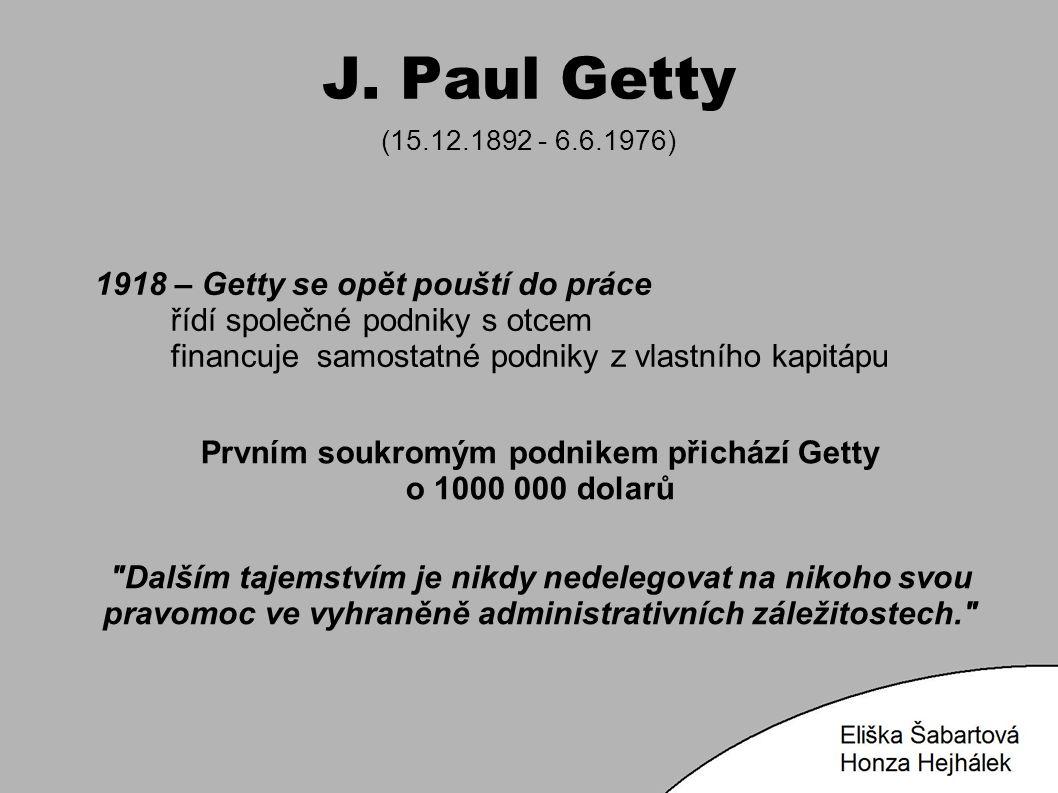 J. Paul Getty (15.12.1892 - 6.6.1976) 1918 – Getty se opět pouští do práce řídí společné podniky s otcem financuje samostatné podniky z vlastního kapi