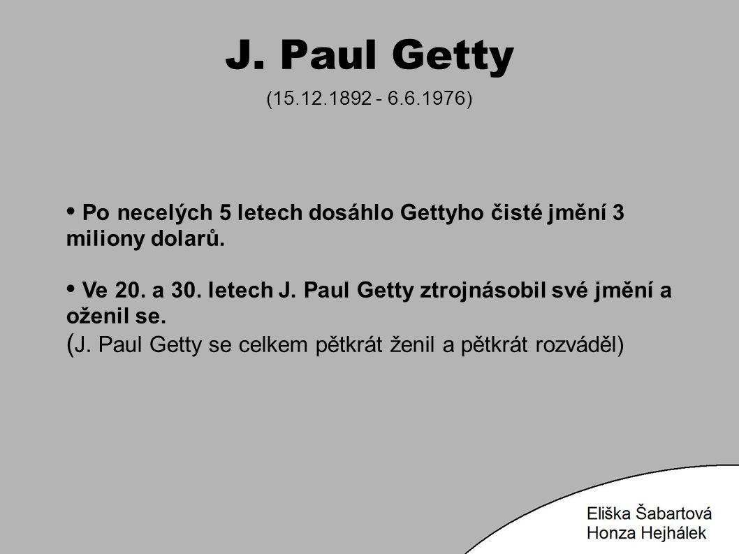 J. Paul Getty (15.12.1892 - 6.6.1976) Po necelých 5 letech dosáhlo Gettyho čisté jmění 3 miliony dolarů. Ve 20. a 30. letech J. Paul Getty ztrojnásobi