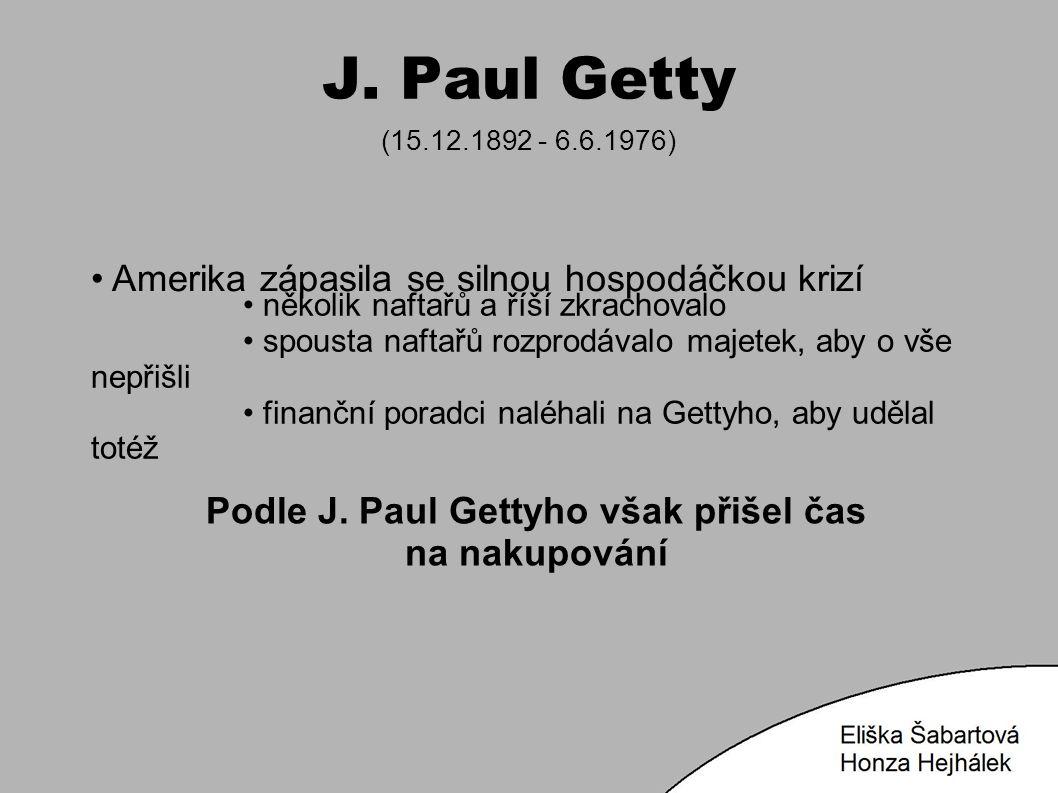 J. Paul Getty (15.12.1892 - 6.6.1976) Amerika zápasila se silnou hospodáčkou krizí Podle J. Paul Gettyho však přišel čas na nakupování několik naftařů