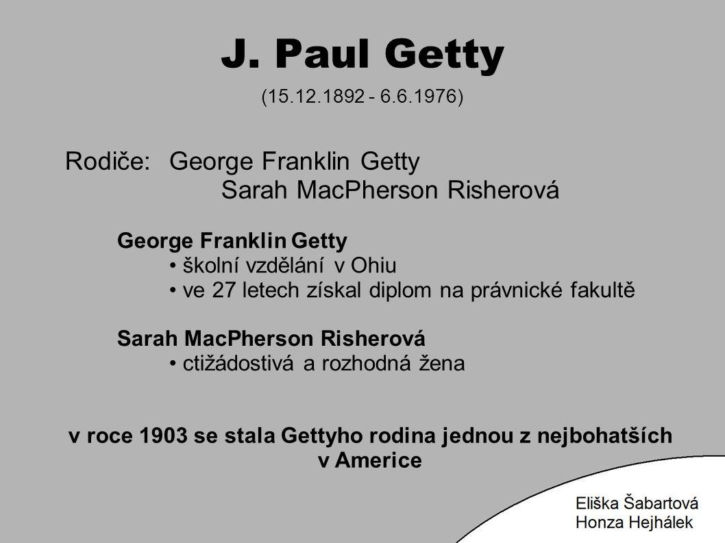 J. Paul Getty (15.12.1892 - 6.6.1976) Rodiče:George Franklin Getty Sarah MacPherson Risherová George Franklin Getty školní vzdělání v Ohiu ve 27 letec
