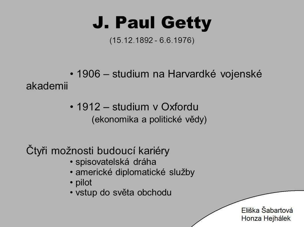 J. Paul Getty (15.12.1892 - 6.6.1976) 1906 – studium na Harvardké vojenské akademii 1912 – studium v Oxfordu (ekonomika a politické vědy) Čtyři možnos