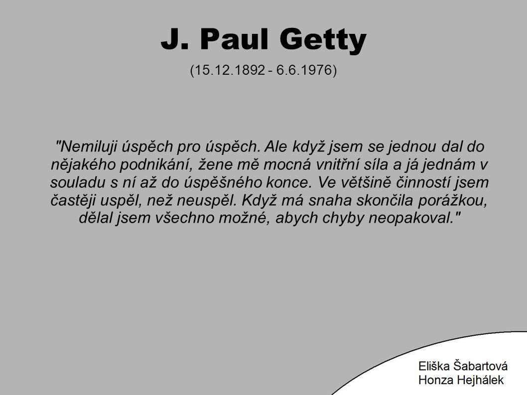 J. Paul Getty (15.12.1892 - 6.6.1976) Nemiluji úspěch pro úspěch.