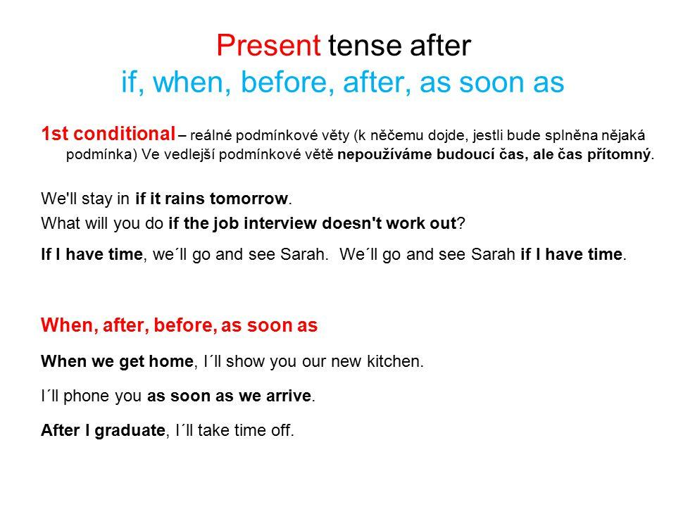 Present tense after if, when, before, after, as soon as 1st conditional – reálné podmínkové věty (k něčemu dojde, jestli bude splněna nějaká podmínka) Ve vedlejší podmínkové větě nepoužíváme budoucí čas, ale čas přítomný.