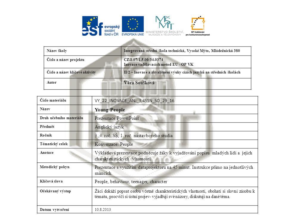 Název školyIntegrovaná střední škola technická, Vysoké Mýto, Mládežnická 380 Číslo a název projektuCZ.1.07/1.5.00/34.0374 Inovace vzdělávacích metod EU - OP VK Číslo a název klíčové aktivityII/2 – Inovace a zkvalitnění výuky cizích jazyků na středních školách Autor Věra Soušková Číslo materiálu VY_22_INOVACE_ANJ_3,4S1N_SO_29_16 Název Young People Druh učebního materiálu Prezentace PowerPoint Předmět Anglický jazyk Ročník 3.,4.