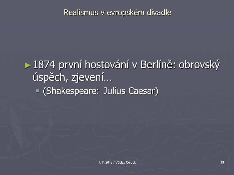 7.11.2013 / Václav Cejpek19 Realismus v evropském divadle ► 1874 první hostování v Berlíně: obrovský úspěch, zjevení…  (Shakespeare: Julius Caesar)