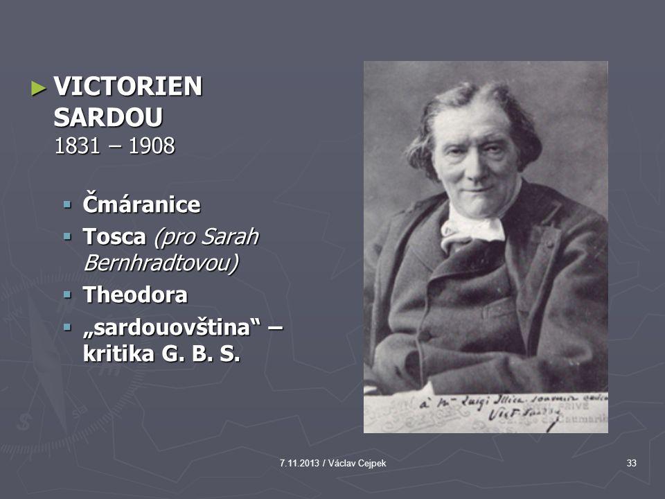 "7.11.2013 / Václav Cejpek33 ► VICTORIEN SARDOU 1831 – 1908  Čmáranice  Tosca (pro Sarah Bernhradtovou)  Theodora  ""sardouovština"" – kritika G. B."