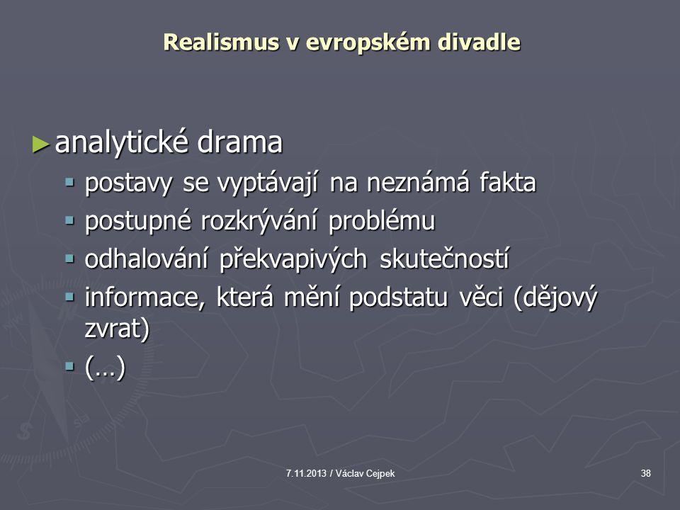 7.11.2013 / Václav Cejpek38 Realismus v evropském divadle ► analytické drama  postavy se vyptávají na neznámá fakta  postupné rozkrývání problému 