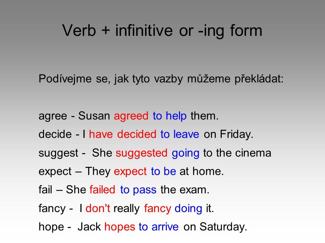 Verb + infinitive or -ing form Podívejme se, jak tyto vazby můžeme překládat: agree - Susan agreed to help them. decide - I have decided to leave on F